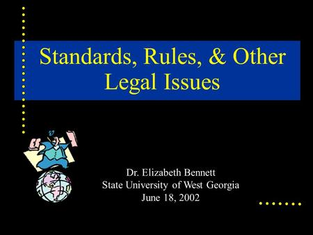 Standards, Rules, & Other Legal Issues Dr. Elizabeth Bennett State University of West Georgia June 18, 2002.