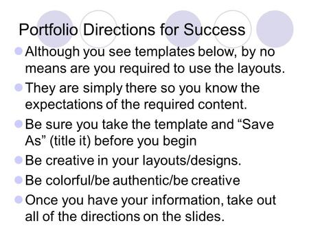 Portfolio Directions for Success Although you see templates below, by no means are you required to use the layouts. They are simply there so you know the.