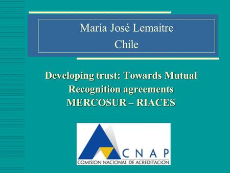 Developing trust: Towards Mutual Recognition agreements MERCOSUR – RIACES María José Lemaitre Chile.