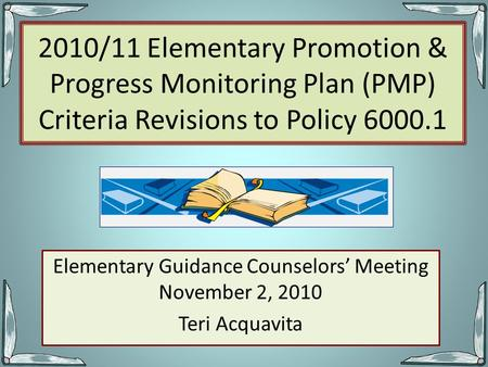 2010/11 Elementary Promotion & Progress Monitoring Plan (PMP) Criteria Revisions to Policy 6000.1 Elementary Guidance Counselors' Meeting November 2, 2010.
