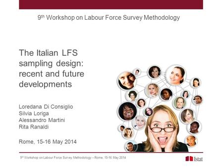 9 th Workshop on Labour Force Survey Methodology – Rome, 15-16 May 2014 The Italian LFS sampling design: recent and future developments 9 th Workshop on.
