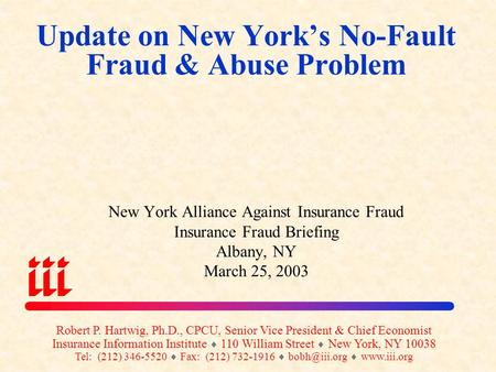 Update on New York's No-Fault Fraud & Abuse Problem New York Alliance Against Insurance Fraud Insurance Fraud Briefing Albany, NY March 25, 2003 Robert.