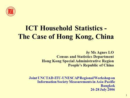 1 ICT Household Statistics - The Case of Hong Kong, China Joint UNCTAD-ITU-UNESCAP Regional Workshop on Information Society Measurements in Asia-Pacific.