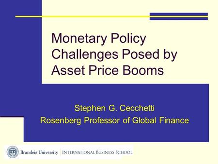 Monetary Policy Challenges Posed by Asset Price Booms Stephen G. Cecchetti Rosenberg Professor of Global Finance.