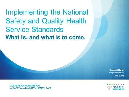 Implementing the National Safety and Quality Health Service Standards Margaret Banks Program Director June 2, 2015 What is, and what is to come.