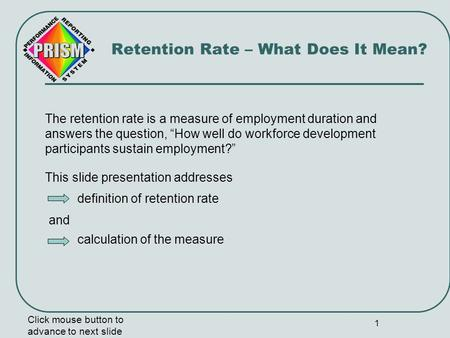 "1 The retention rate is a measure of employment duration and answers the question, ""How well do workforce development participants sustain employment?"""