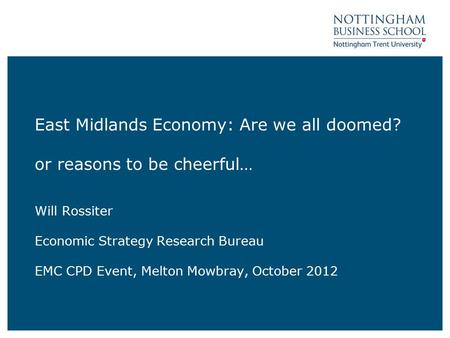 East Midlands Economy: Are we all doomed? or reasons to be cheerful… Will Rossiter Economic Strategy Research Bureau EMC CPD Event, Melton Mowbray, October.