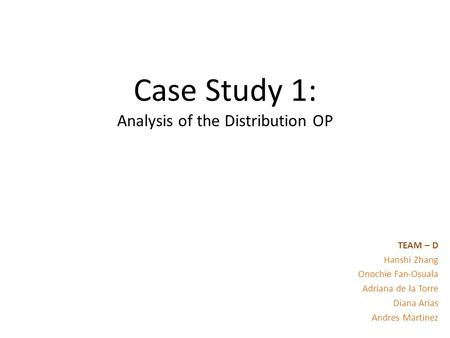 Case Study 1: Analysis of the Distribution OP TEAM – D Hanshi Zhang Onochie Fan-Osuala Adriana de la Torre Diana Arias Andres Martinez.