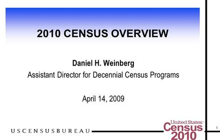1 2010 CENSUS OVERVIEW Daniel H. Weinberg Assistant Director for Decennial Census Programs April 14, 2009.