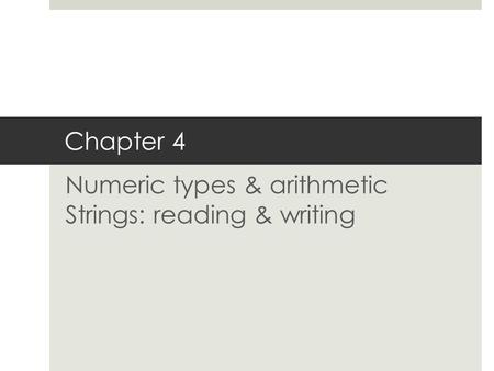Chapter 4 Numeric types & arithmetic Strings: reading & writing.
