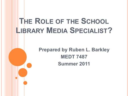 T HE R OLE OF THE S CHOOL L IBRARY M EDIA S PECIALIST ? Prepared by Ruben L. Barkley MEDT 7487 Summer 2011.