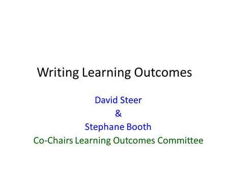 Writing Learning Outcomes David Steer & Stephane Booth Co-Chairs Learning Outcomes Committee.