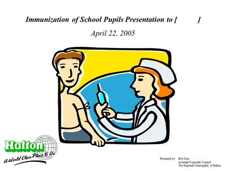 Immunization of School Pupils Presentation to [ ] April 22, 2005 Presented by: Bob Gray Assistant Corporate Counsel The Regional Municipality of Halton.