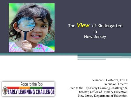 The View of Kindergarten in New Jersey The View of Kindergarten in New Jersey Vincent J. Costanza, Ed.D. Executive Director Race to the Top-Early Learning.