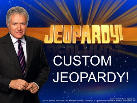 CUSTOM JEOPARDY! And now, here is the host of Jeopardy… Miss Sangalli.