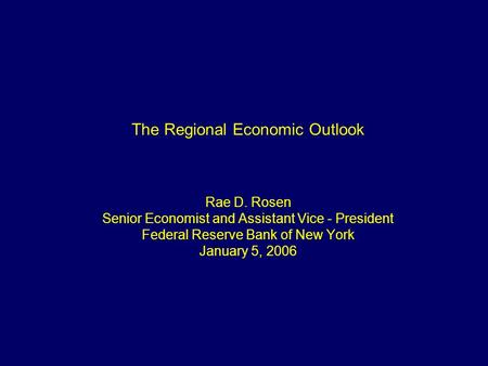 1 The Regional Economic Outlook Rae D. Rosen Senior Economist and Assistant Vice - President Federal Reserve Bank of New York January 5, 2006.