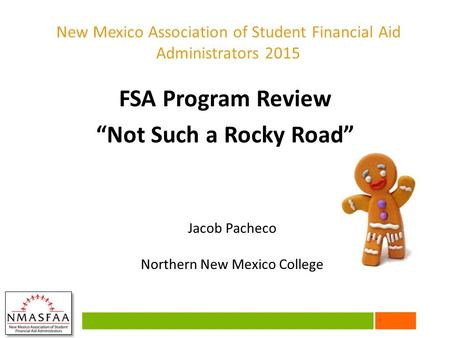 "FSA Program Review ""Not Such a Rocky Road"" Jacob Pacheco Northern New Mexico College New Mexico Association of Student Financial Aid Administrators 2015."