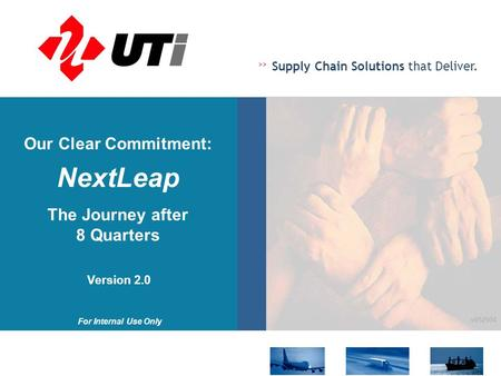 >> Supply Chain Solutions that Deliver. For Internal Use Only v052504 Our Clear Commitment: NextLeap The Journey after 8 Quarters Version 2.0.