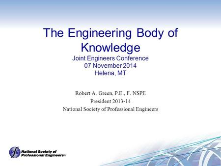 The Engineering Body of Knowledge Joint Engineers Conference 07 November 2014 Helena, MT Robert A. Green, P.E., F. NSPE President 2013-14 National Society.
