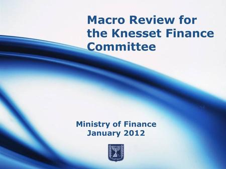 Macro Review for the Knesset Finance Committee Ministry of Finance January 2012.