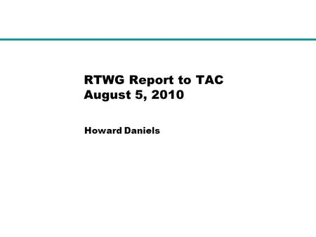 RTWG Report to TAC August 5, 2010 Howard Daniels.