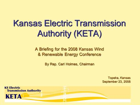 Kansas Electric Transmission Authority (KETA) A Briefing for the 2008 Kansas Wind & Renewable Energy Conference By Rep. Carl Holmes, Chairman Topeka, Kansas.