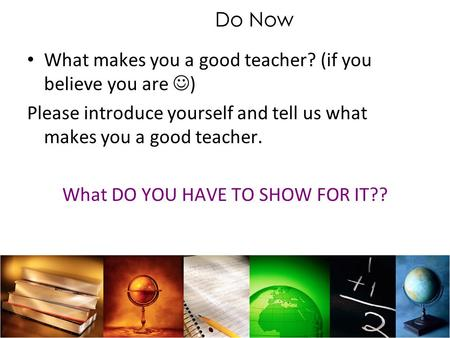 Do Now What makes you a good teacher? (if you believe you are ) Please introduce yourself and tell us what makes you a good teacher. What DO YOU HAVE TO.