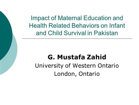 Impact of Maternal Education and Health Related Behaviors on Infant and Child Survival in Pakistan G. Mustafa Zahid University of Western Ontario London,