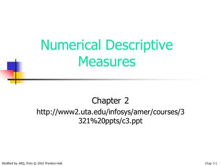 Modified by ARQ, from © 2002 Prentice-Hall.Chap 3-1 Numerical Descriptive Measures Chapter 2  321%20ppts/c3.ppt.