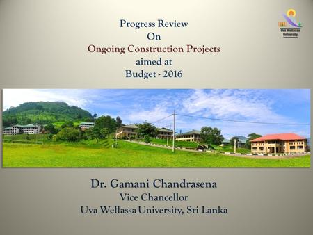 Progress Review On Ongoing Construction Projects aimed at Budget - 2016 Professor Ranjith Premalal De Silva Vice Chancellor Uva Wellassa University, Sri.