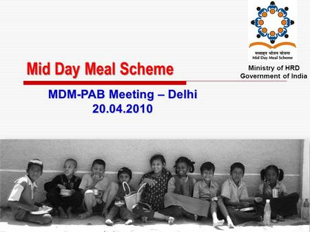 Mid Day Meal Scheme Ministry of HRD Government of India MDM-PAB Meeting – Delhi 20.04.2010.