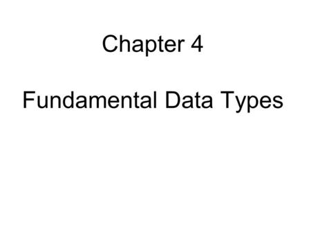 Chapter 4 Fundamental Data Types. Chapter Goals To understand integer and floating-point numbers To recognize the limitations of the numeric types To.