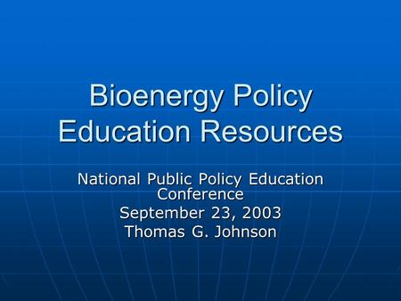 Bioenergy Policy Education Resources National Public Policy Education Conference September 23, 2003 Thomas G. Johnson.