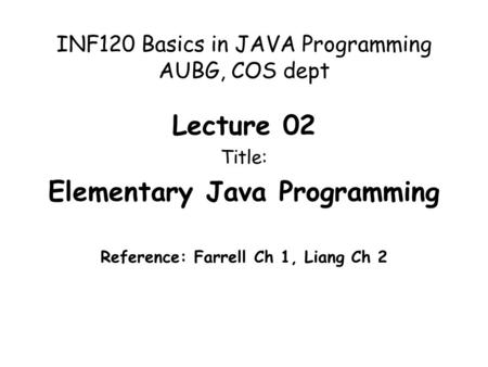 INF120 Basics in JAVA Programming AUBG, COS dept Lecture 02 Title: Elementary Java Programming Reference: Farrell Ch 1, Liang Ch 2.
