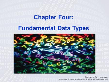 Big Java by Cay Horstmann Copyright © 2008 by John Wiley & Sons. All rights reserved. Chapter Four: Fundamental Data Types.