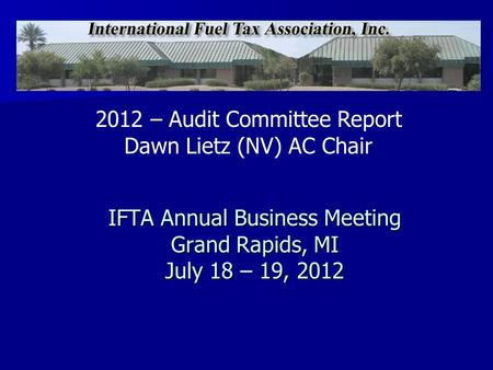 IFTA Annual Business Meeting Grand Rapids, MI July 18 – 19, 2012 2012 – Audit Committee Report Dawn Lietz (NV) AC Chair.