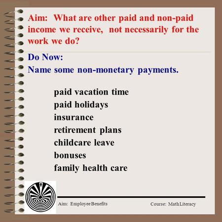 Aim: Employee Benefits Course: Math Literacy Do Now: Name some non-monetary payments. Aim: What are other paid and non-paid income we receive, not necessarily.