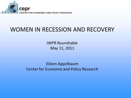 WOMEN IN RECESSION AND RECOVERY IWPR Roundtable May 11, 2011 Eileen Appelbaum Center for Economic and Policy Research.