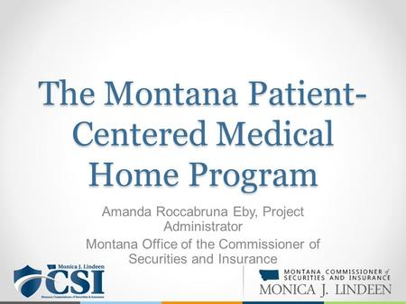The Montana Patient- Centered Medical Home Program Amanda Roccabruna Eby, Project Administrator Montana Office of the Commissioner of Securities and Insurance.