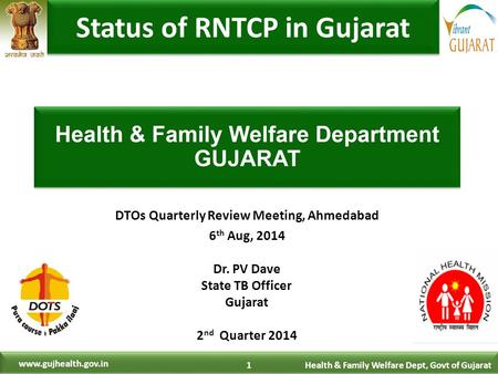 1 Health & Family Welfare Dept, Govt of Gujarat www.gujhealth.gov.in DTOs Quarterly Review Meeting, Ahmedabad 6 th Aug, 2014 Dr. PV Dave State TB Officer.