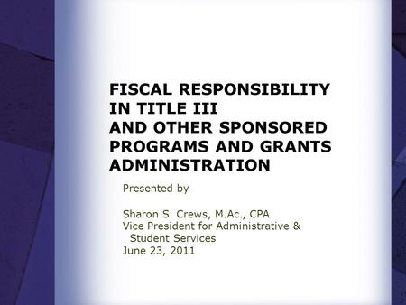 FISCAL RESPONSIBILITY IN TITLE III AND OTHER SPONSORED PROGRAMS AND GRANTS ADMINISTRATION Presented by Sharon S. Crews, M.Ac., CPA Vice President for Administrative.