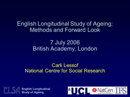 Carli Lessof National Centre for Social Research English Longitudinal Study of Ageing: Methods and Forward Look 7 July 2006 British Academy, London Carli.