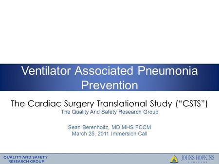 "The Cardiac Surgery Translational Study (""CSTS"") The Quality And Safety Research Group Ventilator Associated Pneumonia Prevention Sean Berenholtz, MD MHS."