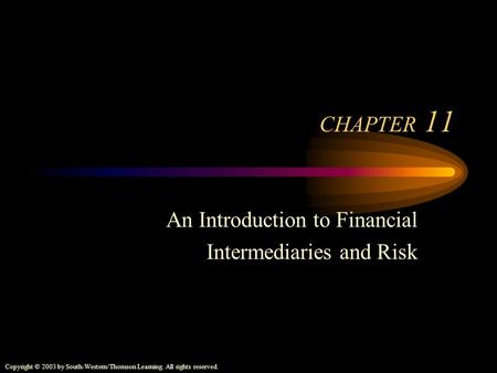 Copyright © 2003 by South-Western/Thomson Learning. All rights reserved. CHAPTER 11 An Introduction to Financial Intermediaries and Risk.