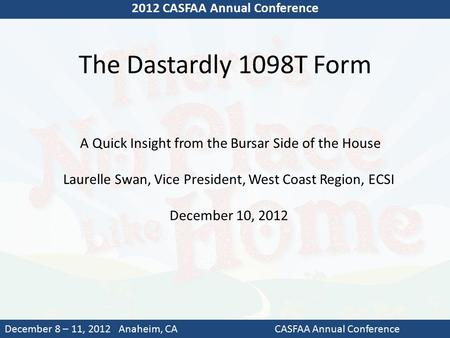 The Dastardly 1098T Form 2012 CASFAA Annual Conference December 8 – 11, 2012 Anaheim, CACASFAA Annual Conference A Quick Insight from the Bursar Side of.