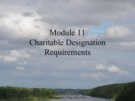 Financial Accounting Dave Ludwick, P.Eng, MBA, PMP Module 11 Charitable Designation Requirements.