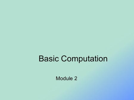 Basic Computation Module 2. Objectives Describe the Java data types used for simple data Write Java statements to declare variables, define named constants.