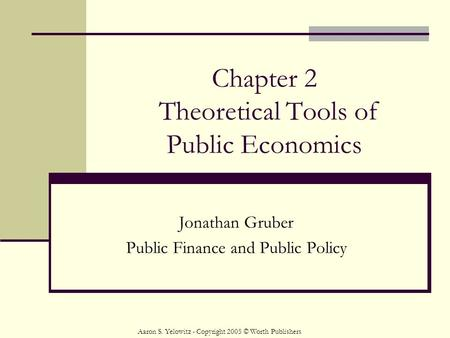 Chapter 2 Theoretical Tools of Public Economics Jonathan Gruber Public Finance and Public Policy Aaron S. Yelowitz - Copyright 2005 © Worth Publishers.