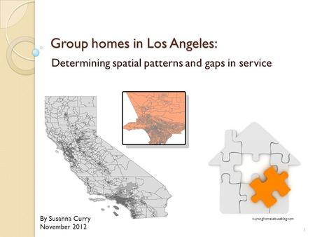 Group homes in Los Angeles: Determining spatial patterns and gaps in service location nursinghomesabuseblog.com By Susanna Curry November 2012 1.