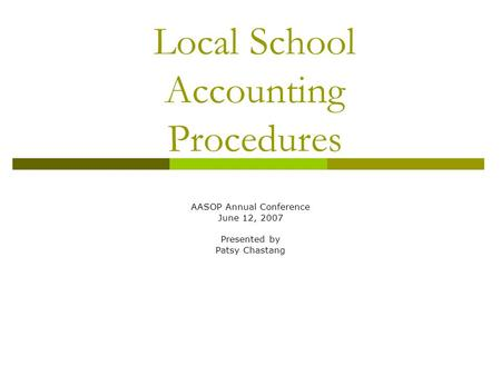 Local School Accounting Procedures AASOP Annual Conference June 12, 2007 Presented by Patsy Chastang.